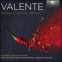 Valente: Intavolatura De Cimbalo - Ensemble L'amorosa Caccia; Fabio Antonio Falcone (virginal); Fabio Antonio Falcone (harpsichord);...