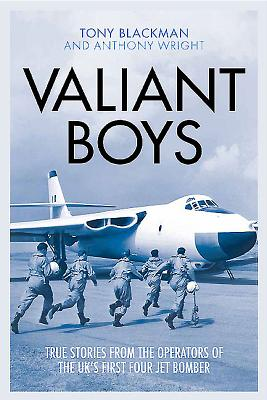 Valiant Boys: True Stories from the Operators of the UK's First Four-Jet Bomber - Blackman, Tony, and Wright, Anthony