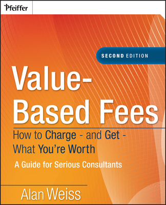 Value-Based Fees: How to Charge - And Get - What You're Worth: A Guide for Consultants - Weiss, Alan, Ph.D.