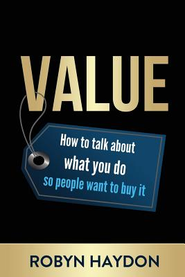 Value: How to Talk about What You Do So People Want to Buy It - Haydon, Robyn
