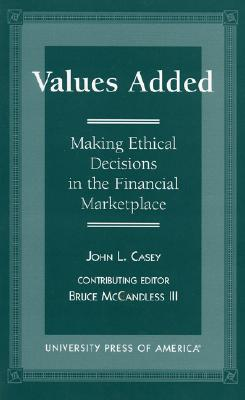 Values Added: Making Ethical Decisions in the Financial Marketplace - Casey, John L, and McCandless, Bruce, III (Editor)