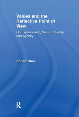Values and the Reflective Point of View: On Expressivism, Self-Knowledge and Agency - Dunn, Robert
