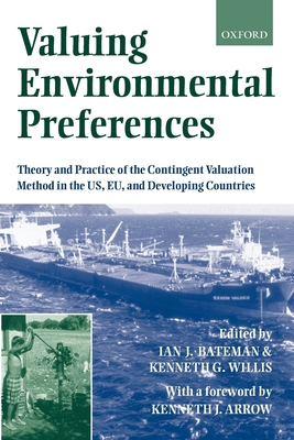 Valuing Environmental Preferences: Theory and Practice of the Contingent Valuation Method in the Us, Eu, and Developing Countries - Bateman, Ian J (Editor), and Willis, Ken G (Editor), and Arrow, Kenneth J (Foreword by)