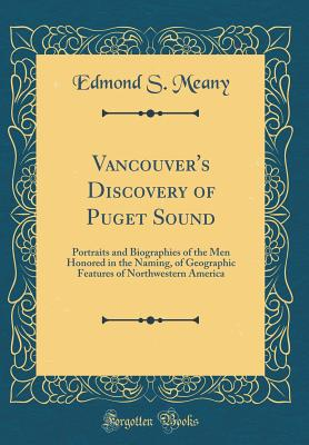 Vancouver's Discovery of Puget Sound: Portraits and Biographies of the Men Honored in the Naming, of Geographic Features of Northwestern America (Classic Reprint) - Meany, Edmond S