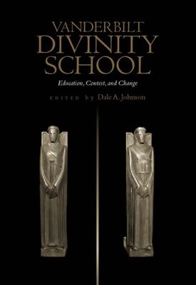 Vanderbilt Divinity School: Education, Contest, and Change - Johnson, Dale A (Editor)