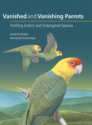 Vanished and Vanishing Parrots: Profiling Extinct and Endangered Species - Forshaw, Joseph M., and Snyder, Noel F. R. (Foreword by)