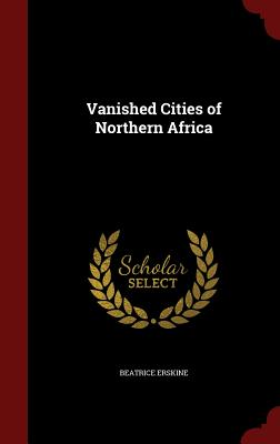 Vanished Cities of Northern Africa - Erskine, Beatrice