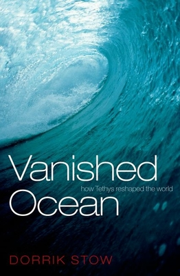 Vanished Ocean: How Tethys Reshaped the World - Stow, Dorrik
