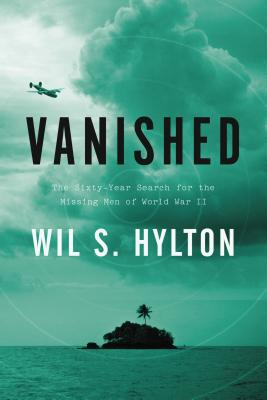 Vanished: The Sixty-Year Search for the Missing Men of World War II - Hylton, Wil S