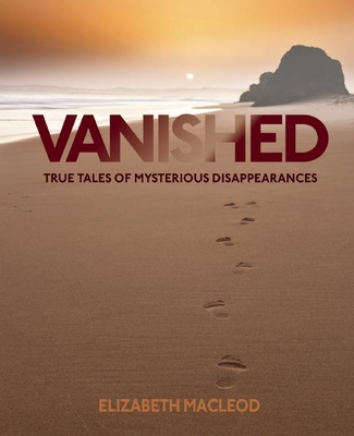 Vanished: True Tales of Mysterious Disappearances - MacLeod, Eliazabeth
