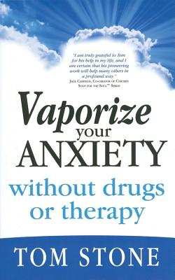Vaporize Your Anxiety Without Drugs or Therapy - Stone, Tom