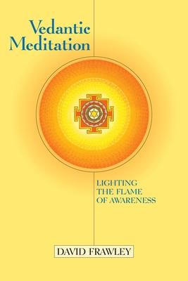Vedantic Meditation: Lighting the Flame of Awareness - Frawley, David, Dr., and Douillard, John (Foreword by)
