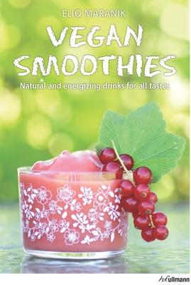 Vegan Smoothies: Natural and Energizing Drinks for All Tastes - Maranik, Eliq