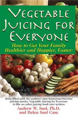 Vegetable Juicing for Everyone: How to Get Your Family Healther and Happier, Faster! - Saul, Andrew W
