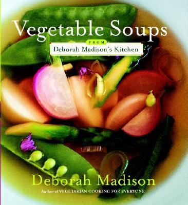 Vegetable Soups from Deborah Madison's Kitchen - Madison, Deborah