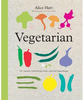 Vegetarian: 141 Recipes Celebrating Fresh, Seasonal Ingredients - Hart, Alice