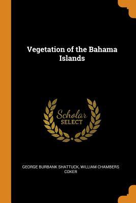 Vegetation of the Bahama Islands - Shattuck, George Burbank, and Coker, William Chambers