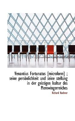 Venantius Fortunatus [Microform]; Seine Personlichkeit Und Seine Stellung in Der Geistigen Kultur D - Koebner, Richard