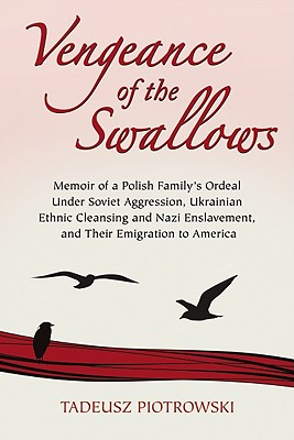 Vengeance of the Swallows: Memoir of a Polish Family's Ordeal Under Soviet Aggression, Ukrainian Ethnic Cleansing and Nazi Enslavement, and Their Emigration to America - Piotrowski, Tadeusz