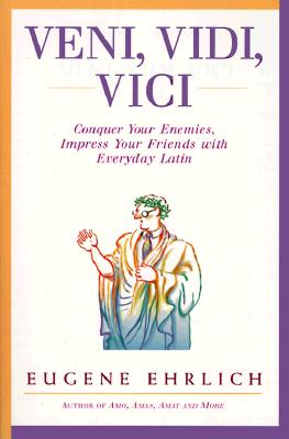 Veni, Vidi, Vici: Conquer Your Enemies, Impress Your Friends with Everyday Latin - Ehrlich, Eugene, and Estate of Eugene H Ehrlich, The
