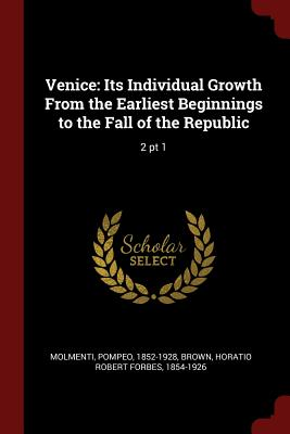 Venice: Its Individual Growth from the Earliest Beginnings to the Fall of the Republic: 2 PT 1 - Molmenti, Ernesto P, and Brown, Horatio Robert Forbes