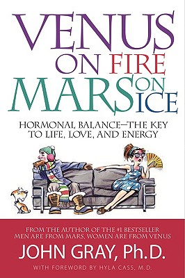 Venus on Fire, Mars on Ice: Hormonal Balance--The Key to Life, Love, and Energy - Gray, John, Ph.D., and Cass, Hyla, M.D. (Foreword by)