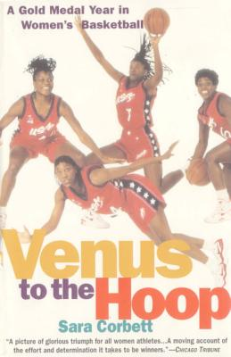 Venus to the Hoop: A Gold Medal Year in Women's Basketball - Corbett, Sara