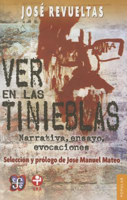 Ver En Las Tinieblas. Narrativa, Ensayo, Evocaciones - Revueltas, Josae, and Revueltas, Jose, and Mateo, Jose Manuel