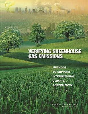 Verifying Greenhouse Gas Emissions: Methods to Support International Climate Agreements - Committee on Methods for Estimating Greenhouse Gas Emissions, and Board on Atmospheric Sciences & Climate, and Division on...