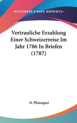 Vertrauliche Erzahlung Einer Schweizerreise Im Jahr 1786 in Briefen (1787) - Ploucquet, D