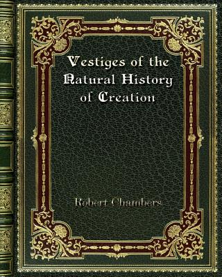 Vestiges of the Natural History of Creation - Chambers, Robert