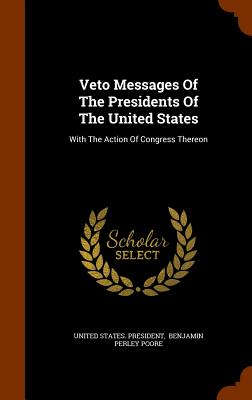 Veto Messages of the Presidents of the United States: With the Action of Congress Thereon - President, United States, and Benjamin Perley Poore (Creator)