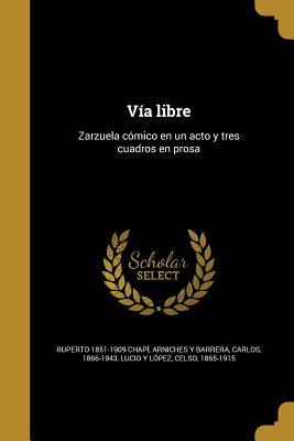 Via Libre: Zarzuela Comico En Un Acto y Tres Cuadros En Prosa - Chapi, Ruperto 1851-1909, and Arniches y Barrera, Carlos 1866-1943 (Creator), and Lucio y Lopez, Celso 1865-1915 (Creator)