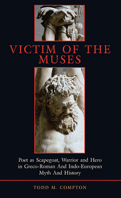 Victim of the Muses: Poet as Scapegoat, Warrior and Hero in Greco-Roman and Indo-European Myth and History - Compton, Todd Merlin