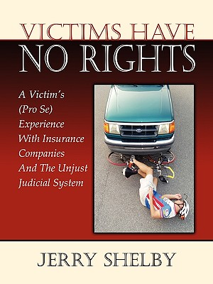 Victims Have No Rights: A Victim's (Pro Se) Experience With Insurance Companies and the Unjust Judicial System - Shelby, Jerry