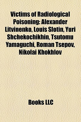 Victims of Radiological Poisoning: Alexander Litvinenko, Louis Slotin, Yuri Shchekochikhin, Tsutomu Yamaguchi, Roman Tsepov, Nikolai Khokhlov - Books, LLC (Creator)