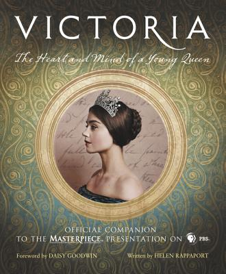 Victoria: The Heart and Mind of a Young Queen: Official Companion to the Masterpiece Presentation on PBS - Rappaport, Helen, and Goodwin, Daisy (Foreword by)