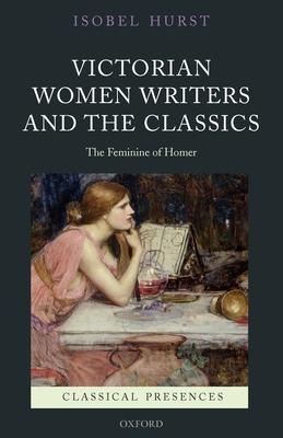 Victorian Women Writers and the Classics: The Feminine of Homer - Hurst, Isobel