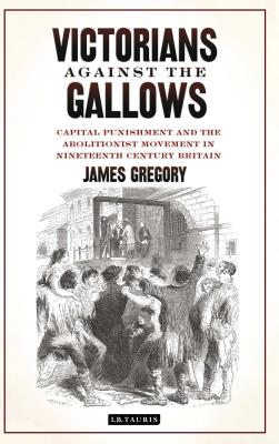 Victorians Against the Gallows: Capital Punishment and the Abolitionist Movement in Nineteenth Century Britain - Gregory, James