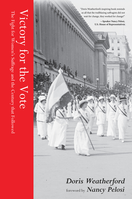 Victory for the Vote: The Fight for Women's Suffrage and the Century That Followed (Book about Womens Right to Vote, Suffragettes, Womens' Suffrage, and Readers of Why They Marched) - Weatherford, Doris, and Pelosi, Nancy (Foreword by)