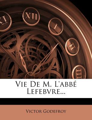 Vie de M. L'Abbe Lefebvre... - Godefroy, Victor