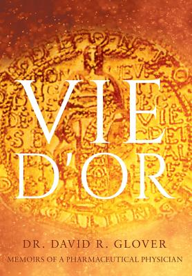 Vie D'or: Memoirs of a Pharmaceutical Physician - Glover, David R.