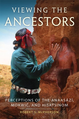 Viewing the Ancestors: Perceptions of the Anaasází, Mokwic, and Hisatsinom - McPherson, Robert S