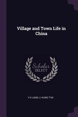 Village and Town Life in China - Liang, Y K, and T'Ao, Li Kung