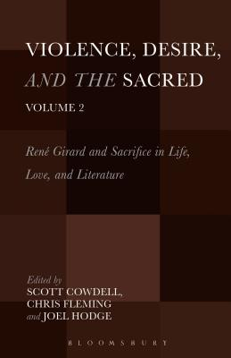Violence, Desire, and the Sacred, Volume 2: Rene Girard and Sacrifice in Life, Love and Literature - Cowdell, Scott (Editor), and Fleming, Chris (Editor), and Hodge, Joel (Editor)