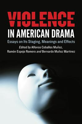 Violence in American Drama: Essays on Its Staging, Meanings and Effects - Ceballos Munoz, Alfonso (Editor)