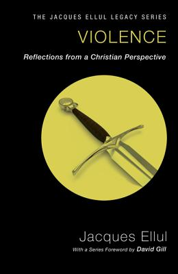 Violence: Reflections from a Christian Perspective - Ellul, Jacques, and Kings, Cecelia Gaul (Translated by), and Gill, David (Foreword by)