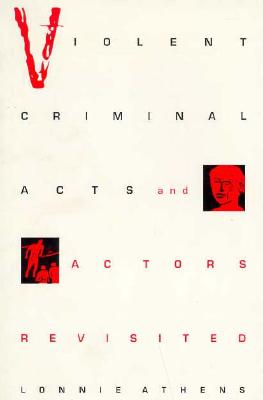 Violent Criminal Acts and Actors Revisited - Athens, Lonnie H, and Blumer, Herbert (Foreword by)