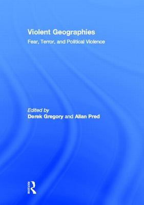 Violent Geographies: Fear, Terror, and Political Violence - Gregory, Derek (Editor), and Pred, Allan Richard (Editor)