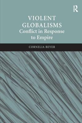 Violent Globalisms: Conflict in Response to Empire - Beyer, Cornelia